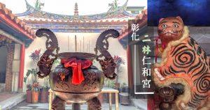 彰化二林三級古蹟仁和宮|參拜媽祖感受傳統建築之美